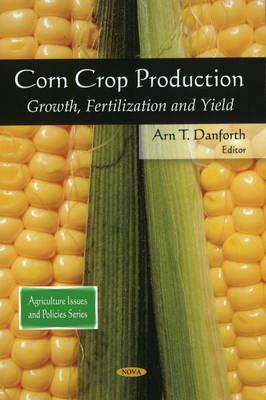 Corn Crop Production: Growth, Fertilization & Yield (Hardback)