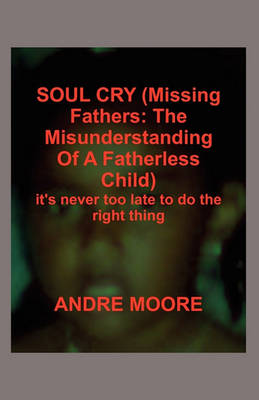 Soul Cry (Missing Fathers: The Misunderstanding of a Fatherless Child): It's Never Too Late to Do the Right Thing (Paperback)