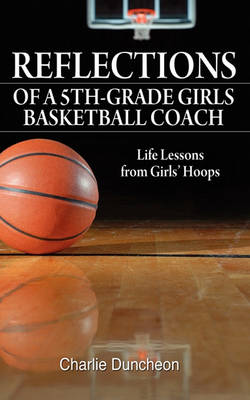 Reflections of a 5th-Grade Girls Basketball Coach: Life Lessons from Girls' Hoops (Paperback)