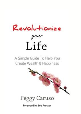 Revolutionize Your Life: A Simple Guide to Help You Create Wealth & Happiness (Paperback)