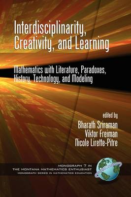 Interdisciplinarity, Creativity, and Learning: Mathematics with Literature, Paradoxes, History, Technology, and Modeling - Montana Mathematics Enthusiast: Monograph Series in Mathematics Education (Paperback)