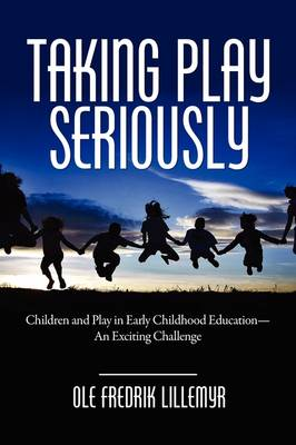 Taking Play Seriously: Children and Play in Early Childhood Education - an Exciting Challenge (Paperback)