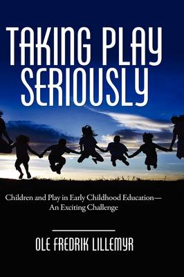 Taking Play Seriously: Children and Play in Early Childhood Education - an Exciting Challenge (Hardback)