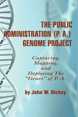 """The Public Administration (P. A.) Genome Project: Capturing, Mapping, and Deploying the """"""""Genes"""""""" of P. A. (Hardback)"""
