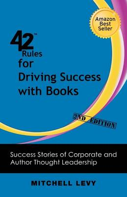 42 Rules for Driving Success With Books (2nd Edition): Success Stories of Corporate and Author Thought Leadership (Paperback)