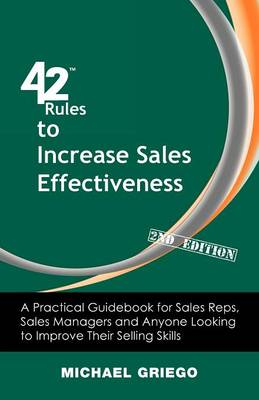 42 Rules to Increase Sales Effectiveness (2nd Edition): A Practical Guidebook for Sales Reps, Sales Managers and Anyone Looking to Improve Their Selling Skills (Paperback)