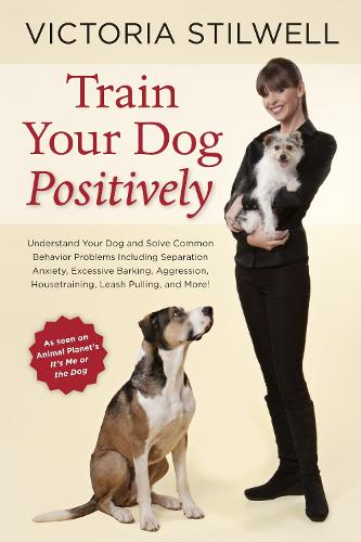Train Your Dog Positively: Understand Your Dog and Solve Common Behavior Problems Including Separation Anxiety, Excessive Barking, Aggression, Housetraining, Leash Pulling, and More! (Paperback)