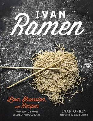 Ivan Ramen: Love, Obsession, and Recipes from Tokyo's Most Unlikely Noodle Joint (Hardback)