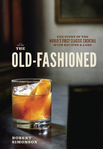 The Old-Fashioned: The Story of the World's First Classic Cocktail, with Recipes and Lore (Hardback)