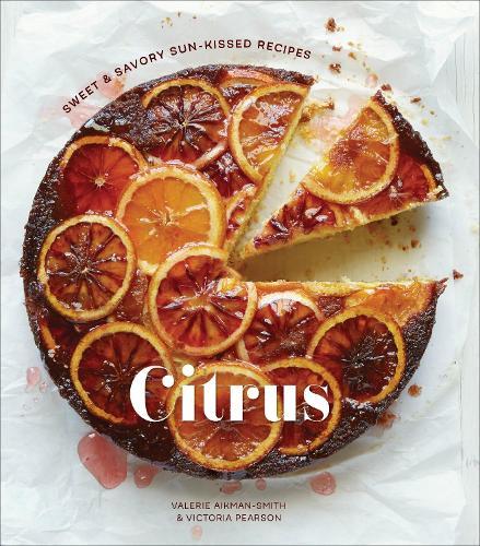 Citrus: Sweet and Savory Sun-Kissed Recipes (Hardback)