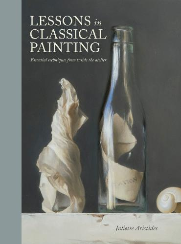 Lessons in Classical Painting: Essential Techniques from Inside the Atelier (Hardback)