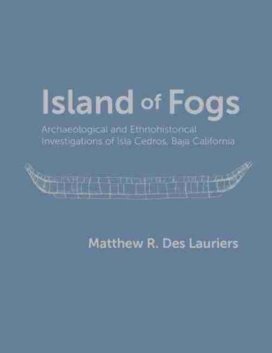 Island of Fogs: Archaeological and Ethnohistorical Investigations of Isla Cedros, Baja California (Hardback)