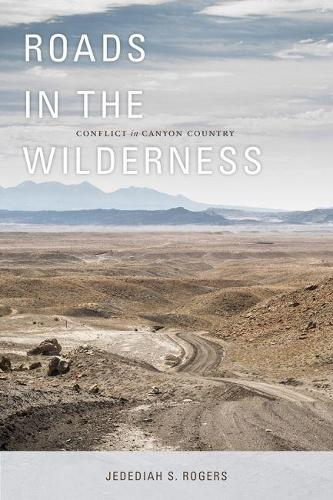 Roads in the Wilderness: Conflict in Canyon Country (Hardback)