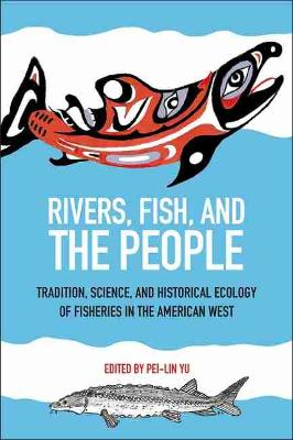 Rivers, Fish, and the People: Tradition, Science, and Historical Ecology of Fisheries in the American West (Paperback)