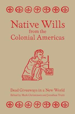 Native Wills from the Colonial Americas: Dead Giveaways in a New World (Hardback)