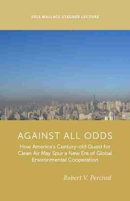 Against All Odds: How America's Century-Old Quest for Clean Air May Spur a New Era of Global Environmental Cooperation - Stegner Lecture Series (Paperback)