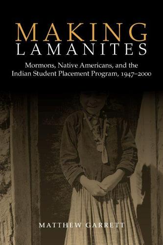 Making Lamanites: Mormons, Native Americans, and the Indian Student Placement Program, 1947-2000 (Hardback)