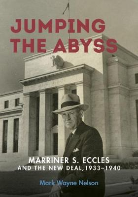 Jumping the Abyss: Marriner S. Eccles and the New Deal, 1933-1940 (Hardback)