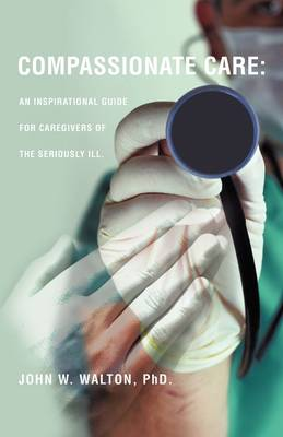 Compassionate Care: An Inspirational Guide for Caregivers of the Seriously Ill. (Paperback)