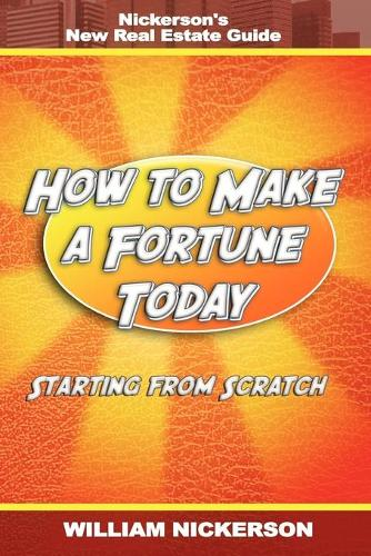 How to Make a Fortune Today-Starting from Scratch: Nickerson's New Real Estate Guide (Paperback)