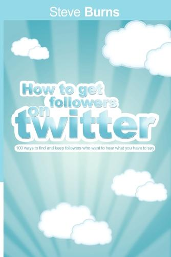 How to Get Followers on Twitter: 100 Ways to Find and Keep Followers Who Want to Hear What You Have to Say. (Paperback)
