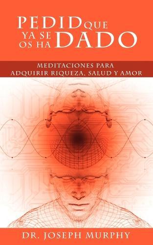 Pedid Que YA Se OS Ha Dado: Meditaciones Para Adquirir Riqueza, Salud y Amor Usando El Poder de La Mente Subconsciente (Paperback)
