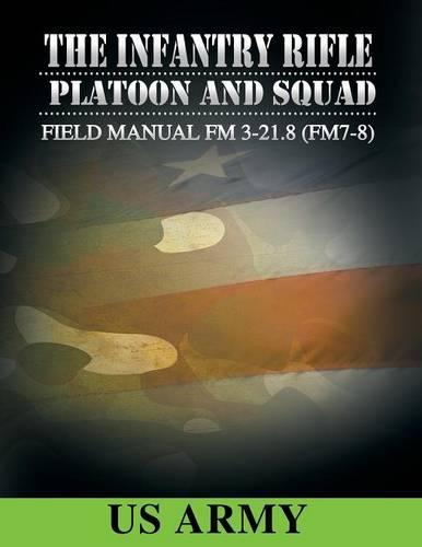 Field Manual FM 3-21.8 (FM 7-8) the Infantry Rifle Platoon and Squad March 2007 (Paperback)