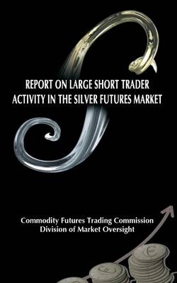 Report on Large Short Trader Activity in the Silver Futures Market (Paperback)