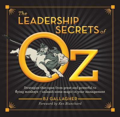 The Leadership Secrets of Oz: Strategies that span from Great and Powerful to Flying Monkeys (Hardback)