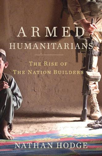 Armed Humanitarians: The Rise of the Nation Builders (Hardback)