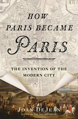 How Paris Became Paris: The Invention of the Modern City (Hardback)