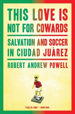 This Love Is Not for Cowards: Salvation and Soccer in Ciudad Juarez (Hardback)
