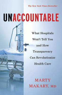 Unaccountable: What Hospitals Won't Tell You and How Transparency Can Revolutionize Health Care (Hardback)
