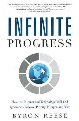 Infinite Progress: How the Internet and Technology Will End Ignorance, Disease, Poverty, Hunger, and War (Hardback)