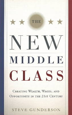 The New Middle Class: Creating Wages, Wealth, and Opportunity in the 21st Century (Hardback)