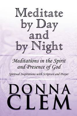 Meditate by Day and by Night: Meditations in the Spirit and Presence of God: Spiritual Inspirations with Scripture and Prayer (Paperback)