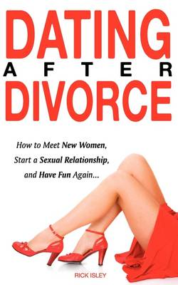 Dating After Divorce - How to Meet New Women, Start a Sexual Relationship, and Have Fun Again... (Paperback)
