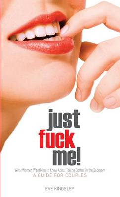 Just Fuck Me! - What Women Want Men to Know About Taking Control in the Bedroom (A Guide for Couples) - Revised Edition (Hardback)