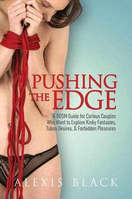Pushing the Edge - A Bdsm Guide for Curious Couples Who Want to Explore Kinky Fantasies, Taboo Desires, & Forbidden Pleasures (Paperback)
