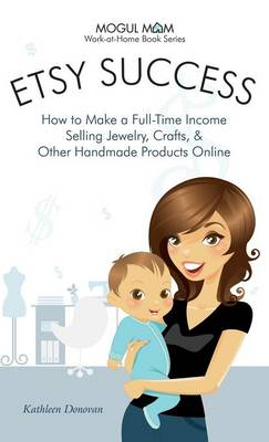 Etsy Success - How to Make a Full-Time Income Selling Jewelry, Crafts, and Other Handmade Products Online (Mogul Mom Work-at-Home Book Series) (Hardback)