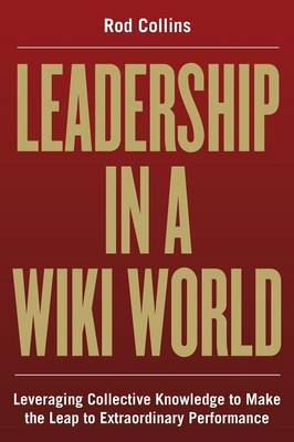 Leadership in a Wiki World: Leveraging Collective Knowledge to Make the Leap to Extraordinary Performance (Paperback)
