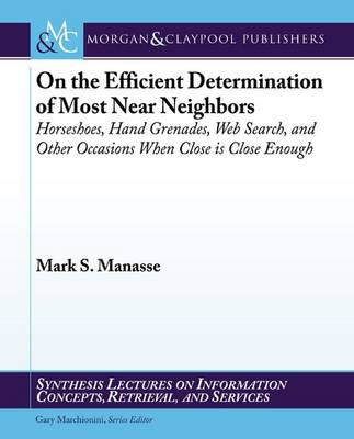 On the Efficient Determination of Most Near Neighbors: Horseshoes, Hand Grenades, Web Search and Other Situations When Close is Close Enough - Synthesis Lectures on Information Concepts, Retrieval, and Services (Paperback)