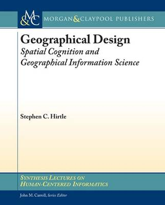 Geographical Design: Spatial Cognition and Geographical Information Science - Synthesis Lectures on Human-Centered Informatics (Paperback)