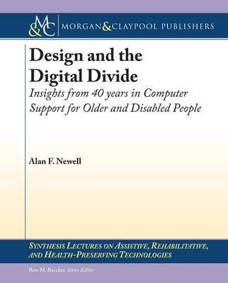 Design and the Digital Divide: Insights from 40 Years in Computer Support for Older and Disabled People - Synthesis Lectures on Assistive, Rehabilitative, and Health-Preserving Technologies (Paperback)