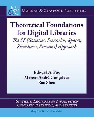 Theoretical Foundations for Digital Libraries: The 5S (Societies, Scenarios, Spaces, Structures, Streams) Approach - Synthesis Lectures on Information Concepts, Retrieval, and Services (Paperback)