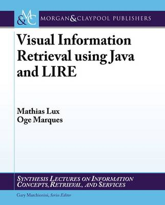 Visual Information Retrieval Using Java and LIRE - Synthesis Lectures on Information Concepts, Retrieval, and Services (Paperback)