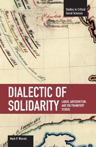 Dialectic Of Solidarity: Labor, Antisemitism, And The Frankfurt School: Studies in Critical Social Sciences, Volume 11 - Studies in Critical Social Sciences (Paperback)
