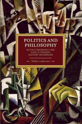 Politics And Philosophy: Niccolo Machiavelli And Louis Althusser's Aleatory Materialism: Historical Materialism, Volume 23 - Historical Materialism (Paperback)