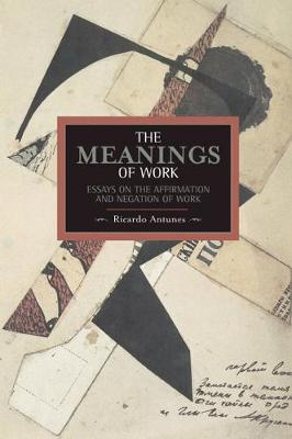 Meanings Of Work, The: Essays On The Affirmation And Negation Of Work: Historical Materialism, Volume 43 - Historical Materialism (Paperback)