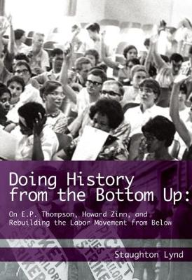 Doing History From The Bottom Up: On E.P. Thompson, Howard Zinn, and Rebuilding the Labor Movement from Below (Paperback)